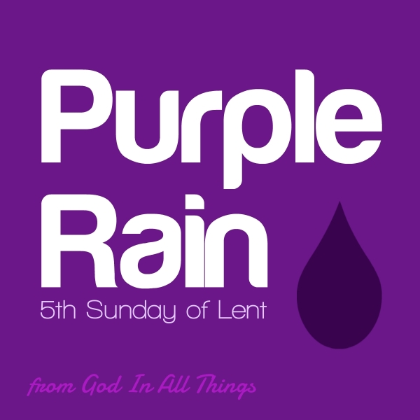 Purple Rain: 5th Sunday of Lent